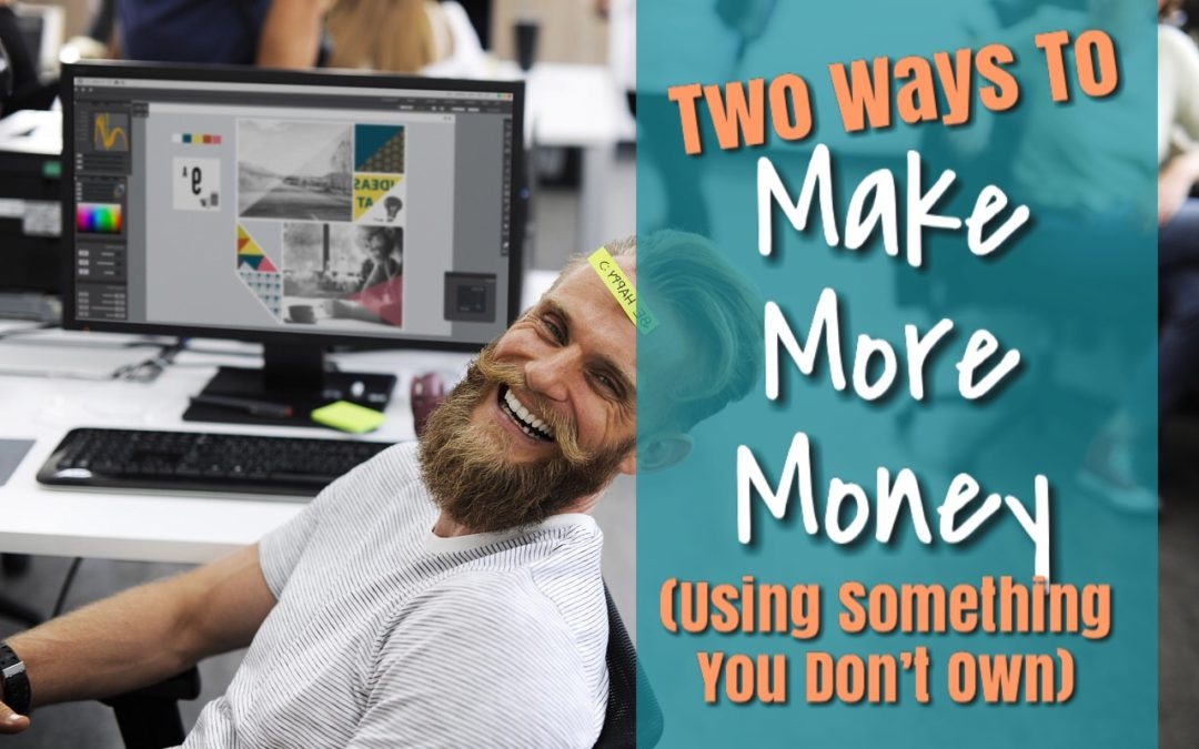 Two Ways To Make More Money (Using Something You Don't Own)
